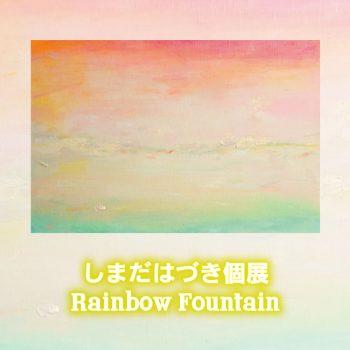しまだはづき 個展「Rainbow Fountain」