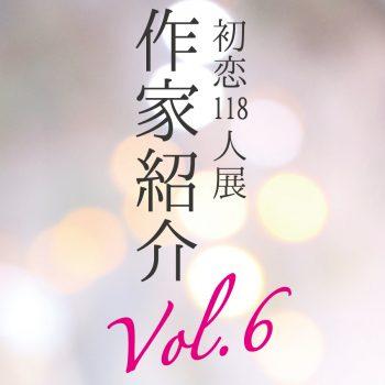 【初恋118人展】参加アーティスト紹介 Part6