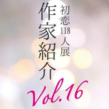 【初恋118人展】参加アーティスト紹介 Part16