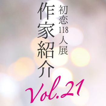 【初恋118人展】参加アーティスト紹介 Part21