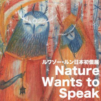 ルワゾー・ルン日本初個展「Nature Wants to Speak」 / First Solo Exhibition in Japan by Loiseau Lune  『Nature Wants to Speak』