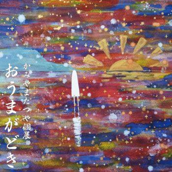 【2019年11月開催】かみやまたつや個展「おうまがどき」