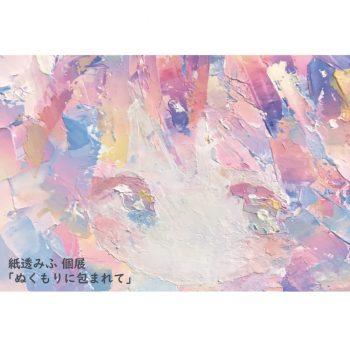 【2020年3月開催】紙透みふ個展「ぬくもりに包まれて」