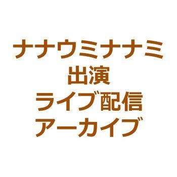 ナナウミナナミ ライブ配信出演アーカイブ