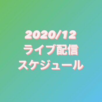 2020/12ライブ配信スケジュール
