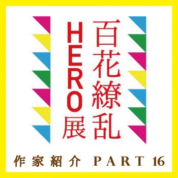 [百花繚乱HERO展] 参加作家紹介 Part16