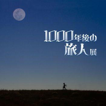 【2022年4月開催・出展料無料】1000年後の旅人展