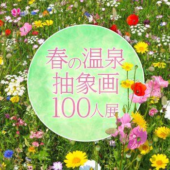 【2022年3月開催・出展料無料】春の温泉×抽象画 100人展